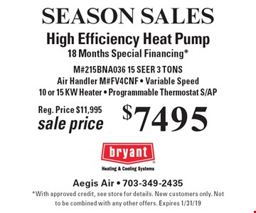 SEASON SALES $7495 High Efficiency Heat Pump. 18 Months Special Financing* M#215BNA036 15 SEER 3 TONS, Air Handler M#FV4CNF - Variable Speed 10 or 15 KW Heater - Programmable Thermostat S/AP sale price Reg. Price $11,995. *With approved credit, see store for details. New customers only. Not to be combined with any other offers. Expires 1/31/19