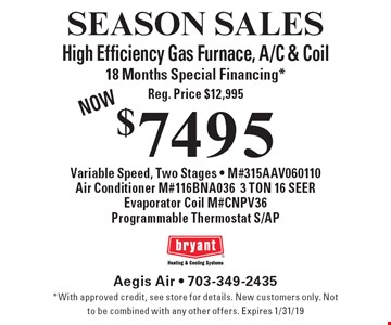 SEASON SALES $7495 High Efficiency Gas Furnace, A/C & Coil. 18 Months Special Financing* Reg. Price $12,995 NOW Variable Speed, Two Stages - M#315AAV060110Air Conditioner M#116BNA0363 TON 16 SEER, Evaporator Coil M#CNPV36, Programmable Thermostat S/AP. *With approved credit, see store for details. New customers only. Not to be combined with any other offers. Expires 1/31/19