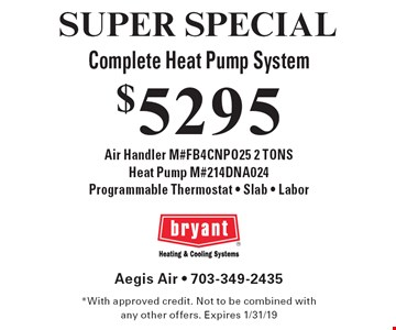 SUPER SPECIAL $5295 Complete Heat Pump System. Air Handler M#FB4CNPO25 2 TONS, Heat Pump M#214DNA024, Programmable Thermostat - Slab - Labor. *With approved credit. Not to be combined with any other offers. Expires 1/31/19