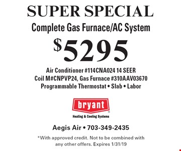 SUPER SPECIAL $5295 Complete Gas Furnace/AC System. Air Conditioner #114CNA024 14 SEER, Coil M#CNPVP24, Gas Furnace #310AAV03670, Programmable Thermostat - Slab - Labor. *With approved credit. Not to be combined with any other offers. Expires 1/31/19