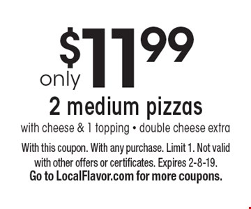 Only $11.99 2 medium pizzas with cheese & 1 topping. Double cheese extra. With this coupon. With any purchase. Limit 1. Not valid with other offers or certificates. Expires 2-8-19. Go to LocalFlavor.com for more coupons.