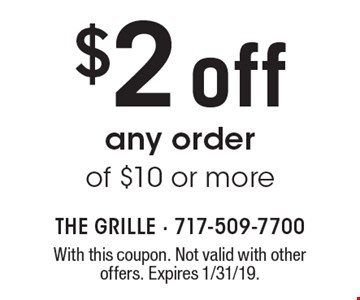 $2 off any order of $10 or more. With this coupon. Not valid with other offers. Expires 1/31/19.