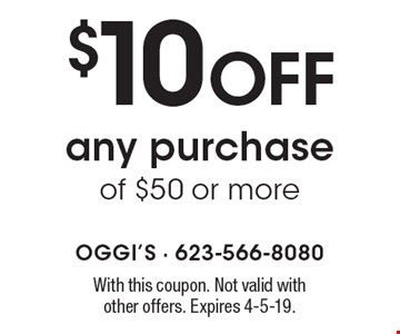 $10 off any purchase of $50 or more. With this coupon. Not valid with other offers. Expires 4-5-19.