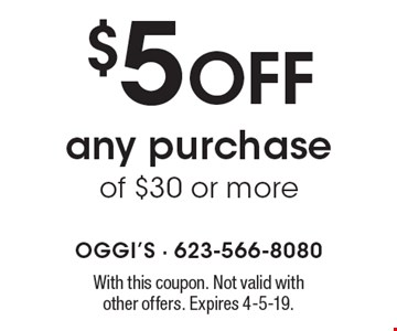 $5 off any purchase of $30 or more. With this coupon. Not valid with other offers. Expires 4-5-19.