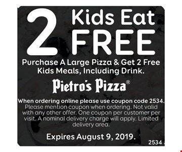 Purchase any large pizza & get 2 free kids meals including drink. When ordering online please use coupon code 2534. Please mention coupon when ordering. Not valid with any other offer. One coupon per customer per visit. A nominal delivery charge will apply. Limited delivery area. Expires 8/9/19.