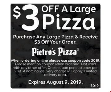 Purchase any large pizza & receive $3 off your order. When ordering online please use coupon code 3019. Please mention coupon when ordering. Not valid with any other offer. One coupon per customer per visit. A nominal delivery charge will apply. Limited delivery area. Expires 8/9/19.