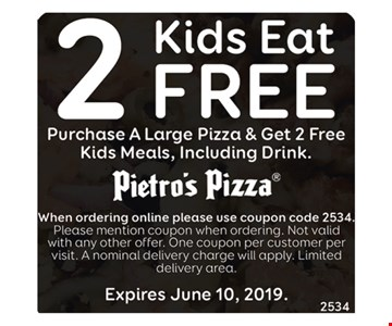 2 Kids Eat FREEPurchase A Large Pizza & Get 2 Free Kids Meals , Including Drink. Purchase Any Large Pizza & Receive $3 Off Your Order. When Ordering Online Please Use Coupon Code 3019. Please Mention Coupon When Ordering. Not Valid With Any Other Offer. One Coupon Per Customer Per Visit . A Normal Delivery Charge Will Apply . Limited Delivery Area. Expires6/10/19.