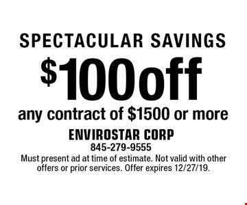 SPECTACULAR SAVINGS $100 off any contract of $1500 or more. Must present ad at time of estimate. Not valid with other offers or prior services. Offer expires 12/27/19.