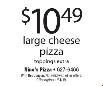 $10.49 large cheese pizza toppings extra. With this coupon. Not valid with other offers. Offer expires 1/31/19.