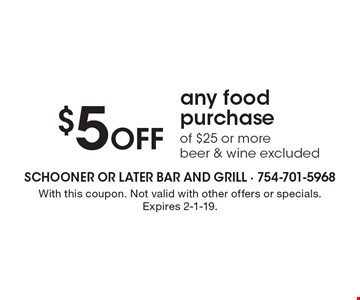 $5 Off any food purchase of $25 or more. Beer & wine excluded. With this coupon. Not valid with other offers or specials. Expires 2-1-19.