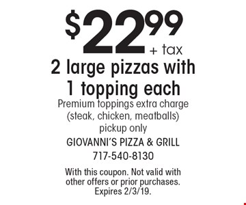 $22.99 + tax 2 large pizzas with 1 topping each Premium toppings extra charge (steak, chicken, meatballs)pickup only. With this coupon. Not valid with other offers or prior purchases. Expires 2/3/19.
