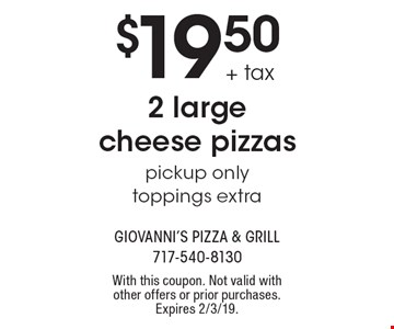 $19.50 + tax 2 large cheese pizzaspickup onlytoppings extra. With this coupon. Not valid with other offers or prior purchases. Expires 2/3/19.
