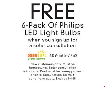 FREE 6-Pack Of Philips LED Light Bulbs when you sign up for a solar consultation . New customers only. Must be homeowner. Solar consultation is in-home. Roof must be pre-approved prior to consultation. Terms & conditions apply. Expires 1-4-19.