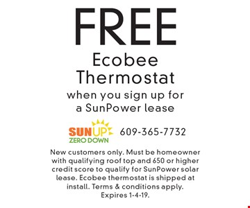 FREE Ecobee Thermostat when you sign up for a SunPower lease . New customers only. Must be homeowner with qualifying roof top and 650 or higher credit score to qualify for SunPower solar lease. Ecobee thermostat is shipped at install. Terms & conditions apply. Expires 1-4-19.