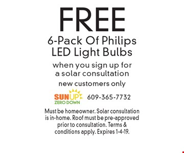FREE 6-Pack Of Philips LED Light Bulbs when you sign up for a solar consultation new customers only. Must be homeowner. Solar consultation is in-home. Roof must be pre-approved prior to consultation. Terms & conditions apply. Expires 1-4-19.