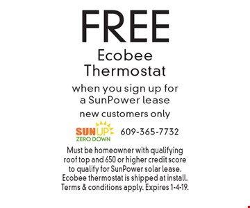 FREE Ecobee Thermostat when you sign up for a SunPower lease new customers only. Must be homeowner with qualifying roof top and 650 or higher credit score to qualify for SunPower solar lease. Ecobee thermostat is shipped at install. Terms & conditions apply. Expires 1-4-19.