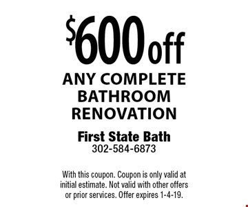 $600 off any complete bathroom renovation. With this coupon. Coupon is only valid at initial estimate. Not valid with other offers or prior services. Offer expires 1-4-19.
