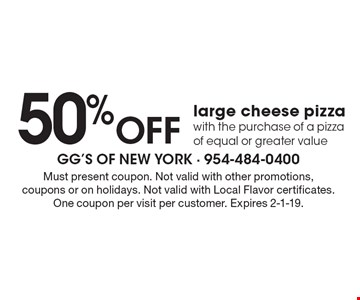 50% Off large cheese pizza with the purchase of a pizza of equal or greater value. Must present coupon. Not valid with other promotions, coupons or on holidays. Not valid with Local Flavor certificates. One coupon per visit per customer. Expires 2-1-19.