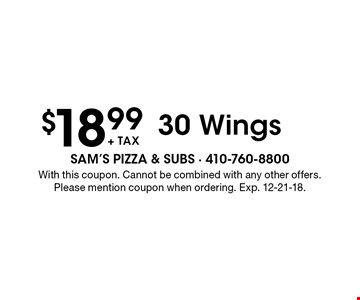 $18.99+ tax 30 Wings. With this coupon. Cannot be combined with any other offers. Please mention coupon when ordering. Exp. 12-21-18.