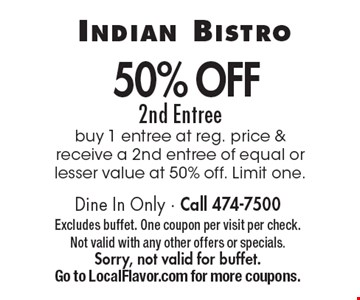 50% Off 2nd Entree. Buy 1 entree at reg. price & receive a 2nd entree of equal or lesser value at 50% off. Limit one. Dine In Only. Call 474-7500. Excludes buffet. One coupon per visit per check. Not valid with any other offers or specials. Sorry, not valid for buffet. Go to LocalFlavor.com for more coupons.
