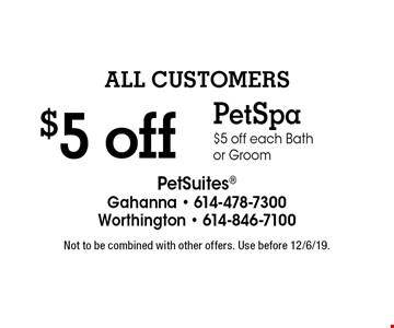 $5 off Pet Spa $5 off each Bath or Groom ALL Customers. Not to be combined with other offers. Use before 12/6/19.