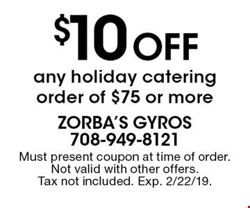 $10 off any holiday catering order of $75 or more. Must present coupon at time of order. Not valid with other offers. Tax not included. Exp. 2/22/19.