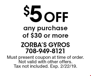 $5 off any purchase of $30 or more. Must present coupon at time of order. Not valid with other offers. Tax not included. Exp. 2/22/19.