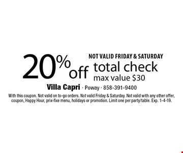 20% off total check max value $30. Not valid friday & saturday. With this coupon. Not valid on to-go orders. Not valid Friday & Saturday. Not valid with any other offer, coupon, Happy Hour, prix-fixe menu, holidays or promotion. Limit one per party/table. Exp. 1-4-19.