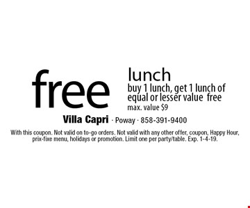 Free lunch. Buy 1 lunch, get 1 lunch of equal or lesser value free. Max. value $9. With this coupon. Not valid on to-go orders. Not valid with any other offer, coupon, Happy Hour, prix-fixe menu, holidays or promotion. Limit one per party/table. Exp. 1-4-19.