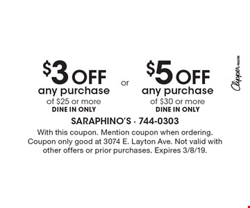 $3 OFF any purchase of $25 or more DINE IN ONLY. $5 OFF any purchase of $30 or more DINE IN ONLY. With this coupon. Mention coupon when ordering. Coupon only good at 3074 E. Layton Ave. Not valid with other offers or prior purchases. Expires 3/8/19.