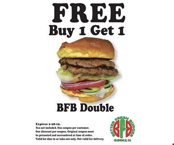 FREE BFB DoubleBuy 1 Get 1 . Expires 2-28-19. Tax not included. One coupon per customer. One discount per coupon. Original coupon must be presented and surrendered at time of order. Valid for dine in or take-out only. Not valid for delivery.