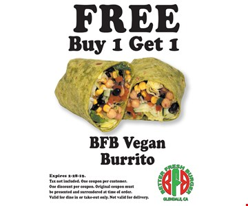 FREE BFB Vegan BurritoBuy 1 Get 1 . Expires 2-28-19. Tax not included. One coupon per customer. One discount per coupon. Original coupon must be presented and surrendered at time of order. Valid for dine in or take-out only. Not valid for delivery.