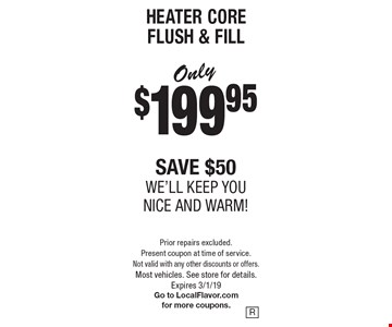 HEATER CORE FLUSH & FILL Only $199.95. Save $50. We'll keep you nice and warm! Prior repairs excluded. Present coupon at time of service. Not valid with any other discounts or offers. Most vehicles. See store for details. Expires 3/1/19. Go to LocalFlavor.com for more coupons.