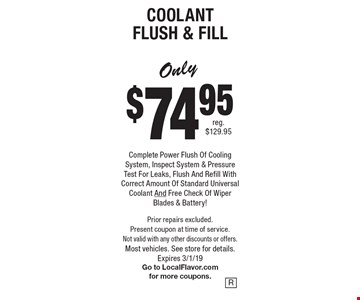 Coolant Flush & Fill Only $74.95. Complete Power Flush Of Cooling System, Inspect System & Pressure Test For Leaks, Flush And Refill With Correct Amount Of Standard Universal Coolant And Free Check Of Wiper Blades & Battery! Prior repairs excluded. Present coupon at time of service. Not valid with any other discounts or offers. Most vehicles. See store for details. Expires 3/1/19 Go to LocalFlavor.com for more coupons.