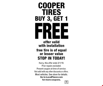 COOPER TIRES - BUY 3, GET 1 FREE. Offer valid with installation. Free tire is of equal or lesser value. STOP IN TODAY! Hurry, this offer ends 3/1/19. Prior repairs excluded. Present coupon at time of service. Not valid with any other discounts or offers. Most vehicles. See store for details. Go to LocalFlavor.com for more coupons.