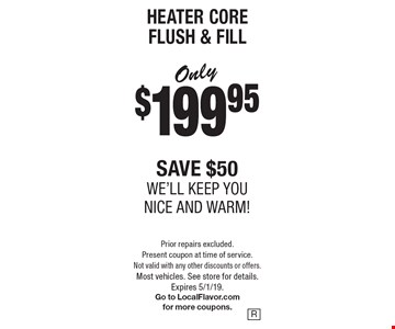 HEATER CORE FLUSH & FILL. Only $199.95, save $50. We'll keep you nice and warm!. Prior repairs excluded. Present coupon at time of service. Not valid with any other discounts or offers. Most vehicles. See store for details. Expires 5/1/19. Go to LocalFlavor.com for more coupons.