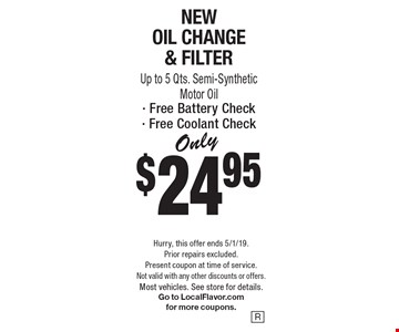 Only $24.95 New Oil Change & Filter. Up to 5 Qts. Semi-Synthetic Motor Oil - Free Battery Check - Free Coolant Check. Hurry, this offer ends 5/1/19. Prior repairs excluded. Present coupon at time of service. Not valid with any other discounts or offers. Most vehicles. See store for details. Go to LocalFlavor.com for more coupons.
