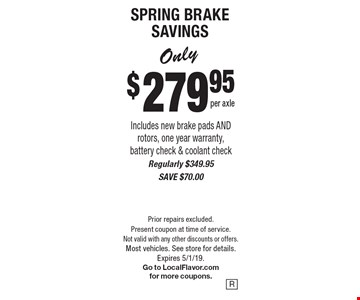 Only $279.95 per axle SPRING BRAKE SAVINGS Includes new brake pads AND rotors, one year warranty, battery check & coolant check. Regularly $349.95, SAVE $70.00. Prior repairs excluded. Present coupon at time of service. Not valid with any other discounts or offers. Most vehicles. See store for details.Expires 5/1/19. Go to LocalFlavor.com for more coupons.