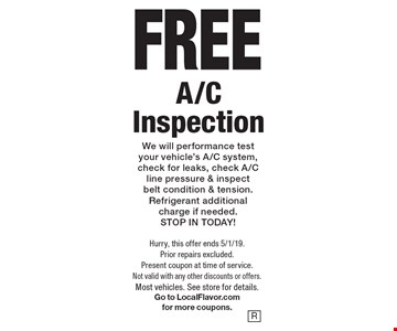 FREE A/C Inspection. We will performance test your vehicle's A/C system, check for leaks, check A/C line pressure & inspect belt condition & tension. Refrigerant additional charge if needed. STOP IN TODAY! Hurry, this offer ends 5/1/19. Prior repairs excluded. Present coupon at time of service. Not valid with any other discounts or offers. Most vehicles. See store for details. Go to LocalFlavor.com for more coupons.
