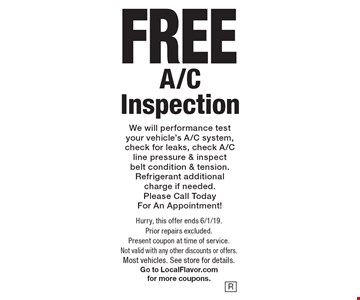 FREE A/C Inspection. We will performance test your vehicle's A/C system, check for leaks, check A/C line pressure & inspect belt condition & tension. Refrigerant additional charge if needed. Please Call Today For An Appointment!. Hurry, this offer ends 6/1/19. Prior repairs excluded. Present coupon at time of service. Not valid with any other discounts or offers. Most vehicles. See store for details. Go to LocalFlavor.com for more coupons.