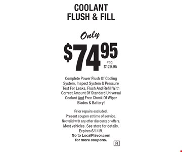 Only $74.95 for Coolant Flush & Fill. Complete Power Flush Of Cooling System, Inspect System & Pressure Test For Leaks, Flush And Refill With Correct Amount Of Standard Universal Coolant And Free Check Of Wiper Blades & Battery! Prior repairs excluded. Present coupon at time of service. Not valid with any other discounts or offers. Most vehicles. See store for details.Expires 6/1/19. Go to LocalFlavor.com for more coupons.
