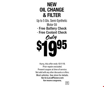 Only $19.95New Oil Change & Filter Up to 5 Qts. Semi-Synthetic Motor Oil- Free Battery Check- Free Coolant Check. Hurry, this offer ends 10/1/19. Prior repairs excluded. Present coupon at time of service. Not valid with any other discounts or offers. Most vehicles. See store for details. Go to LocalFlavor.com for more coupons.