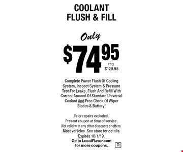Only $74.95 Complete Power Flush Of Cooling System, Inspect System & Pressure Test For Leaks, Flush And Refill With Correct Amount Of Standard Universal Coolant And Free Check Of Wiper Blades & Battery!Coolant Flush & Fill . Prior repairs excluded. Present coupon at time of service. Not valid with any other discounts or offers. Most vehicles. See store for details.Expires 10/1/19. Go to LocalFlavor.com for more coupons.
