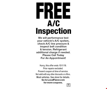 FREE A/C Inspection We will performance test your vehicle's A/C system, check A/C line pressure & inspect belt condition & tension. Refrigerant additional charge if needed. Please Call Today For An Appointment!. Hurry, this offer ends 10/1/19. Prior repairs excluded. Present coupon at time of service. Not valid with any other discounts or offers. Most vehicles. See store for details. Go to LocalFlavor.com for more coupons.