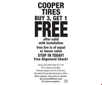 COOPER TIRES–BUY 3, GET 1 FREE. Offer valid with installation. Free tire is of equal or lesser value. STOP IN TODAY! Free Alignment Check! Hurry, this offer ends 10-1-19. Prior repairs excluded. Present coupon at time of service. Not valid with any other discounts or offers. Most vehicles. See store for details. Go to LocalFlavor.com for more coupons.
