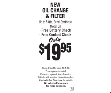 Only $19.95 New Oil Change & Filter. Up to 5 Qts. Semi-Synthetic Motor Oil. Free Battery Check. Free Coolant Check. Hurry, this offer ends 10-1-19. Prior repairs excluded. Present coupon at time of service. Not valid with any other discounts or offers. Most vehicles. See store for details. Go to LocalFlavor.com for more coupons.