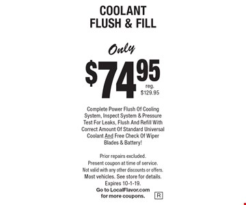 Only $74.95 Coolant Flush & Fill. Complete Power Flush Of Cooling System, Inspect System & Pressure Test For Leaks, Flush And Refill With Correct Amount Of Standard Universal Coolant And Free Check Of Wiper Blades & Battery! Prior repairs excluded. Present coupon at time of service. Not valid with any other discounts or offers. Most vehicles. See store for details.Expires 10-1-19. Go to LocalFlavor.com for more coupons.