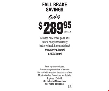 Only $289.95 per axle FALL BRAKE SAVINGS. Includes new brake pads AND rotors, one year warranty, battery check & coolant check. Regularly $349.95. SAVE $60.00. Prior repairs excluded. Present coupon at time of service. Not valid with any other discounts or offers. Most vehicles. See store for details.Expires 10-1-19. Go to LocalFlavor.com for more coupons.