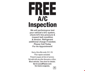 Free A/C Inspection. We will performance test your vehicle's A/C system, check A/C line pressure & inspect belt condition & tension. Refrigerant additional charge if needed. Please Call Today For An Appointment! Hurry, this offer ends 10-1-19. Prior repairs excluded. Present coupon at time of service. Not valid with any other discounts or offers. Most vehicles. See store for details. Go to LocalFlavor.com for more coupons.