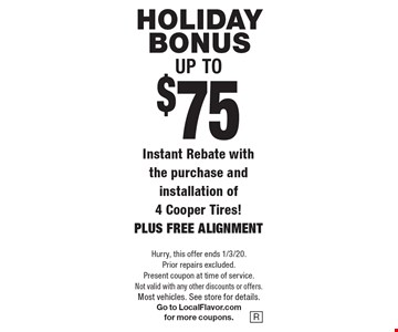 Holiday bonus Up to $75. Instant Rebate with the purchase and installation of 4 Cooper Tires! PLUS FREE ALIGNMENT. Hurry, this offer ends 1/3/20. Prior repairs excluded. Present coupon at time of service. Not valid with any other discounts or offers. Most vehicles. See store for details. Go to LocalFlavor.com for more coupons.